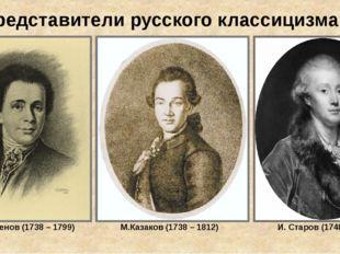 Представители русского классицизма. В. Баженов (1738 – 1799) М.Казаков (1738