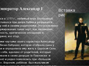 Император Александр I Родился в 1777 г., любимый внук ЕкатериныII. Воспитывал