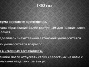 1803 год 1.Реформа народного просвещения. Сделала образование более доступным