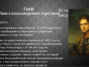 Граф Павел александрович строганов 1772 – 1817гг. Родился в Париже в семье ба