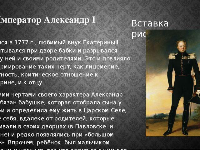Император Александр I Родился в 1777 г., любимый внук ЕкатериныII. Воспитывал...