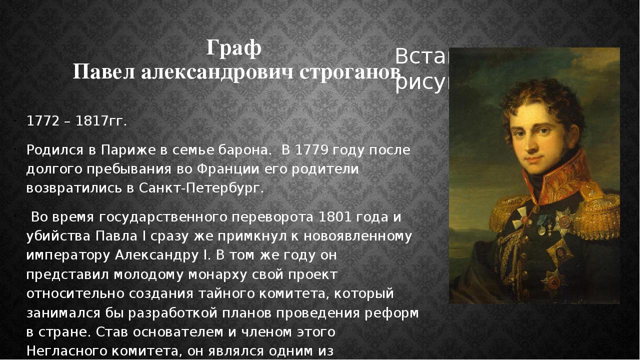 Граф Павел александрович строганов 1772 – 1817гг. Родился в Париже в семье ба...