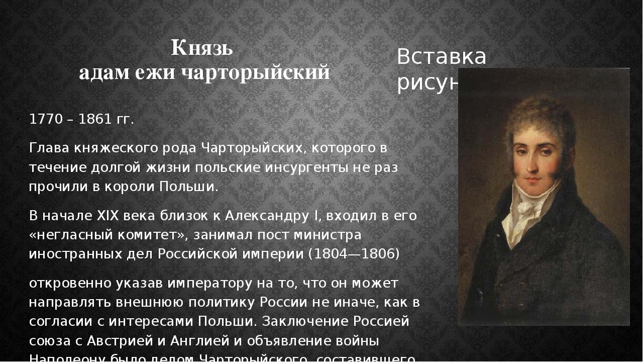 Князь адам ежи чарторыйский 1770 – 1861 гг. Глава княжеского рода Чарторыйски...