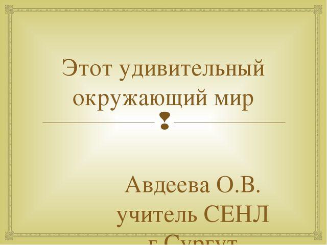 Этот удивительный окружающий мир Авдеева О.В. учитель СЕНЛ г.Сургут 