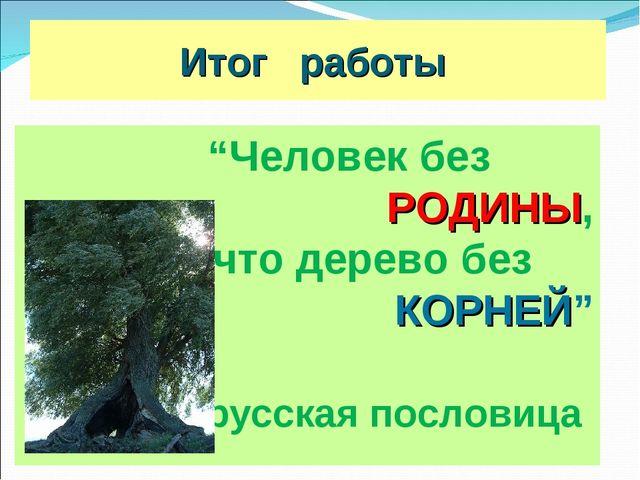 """Итог работы """"Человек без РОДИНЫ, что дерево без КОРНЕЙ"""" русская пословица"""