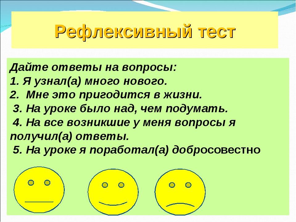 Рефлексивный тест Дайте ответы на вопросы: 1. Я узнал(а) много нового. 2. Мн...