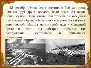 22 декабря 1941г. флот вступил в бой за город. Сменяя друг друга, корабли вел