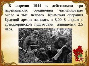 К апрелю 1944 г. действовали три партизанских соединения численностью около 4