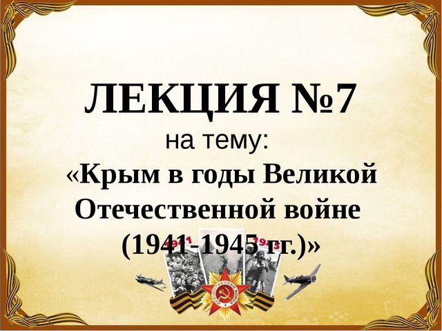 ЛЕКЦИЯ №7 на тему: «Крым в годы Великой Отечественной войне (1941-1945 гг.)»