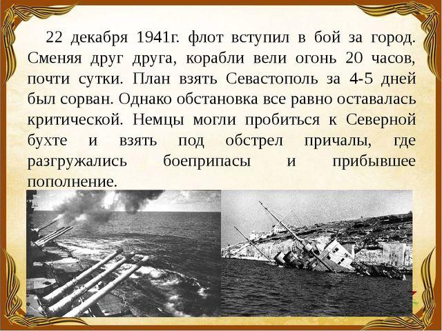 22 декабря 1941г. флот вступил в бой за город. Сменяя друг друга, корабли вел...