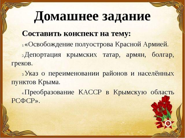 Домашнее задание Составить конспект на тему: «Освобождение полуострова Красно...