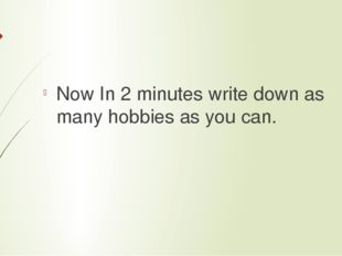 Now In 2 minutes write down as many hobbies as you can.
