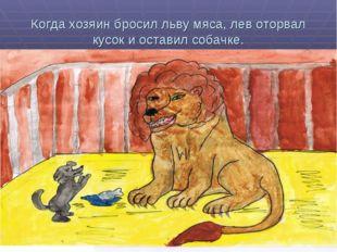 Когда хозяин бросил льву мяса, лев оторвал кусок и оставил собачке.