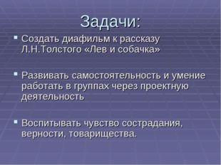 Задачи: Создать диафильм к рассказу Л.Н.Толстого «Лев и собачка» Развивать са