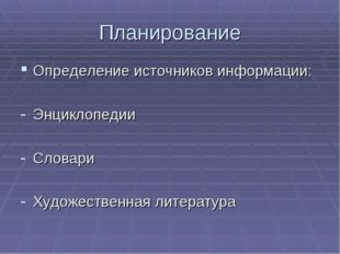 Планирование Определение источников информации: Энциклопедии Словари Художест