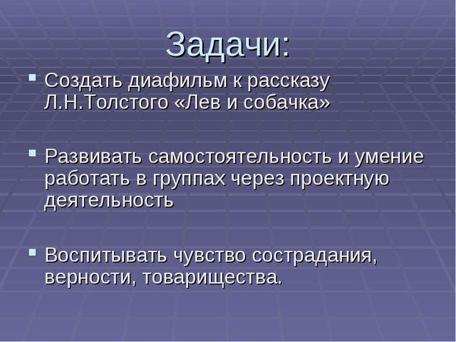 Задачи: Создать диафильм к рассказу Л.Н.Толстого «Лев и собачка» Развивать са...