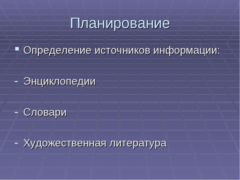 Планирование Определение источников информации: Энциклопедии Словари Художест...