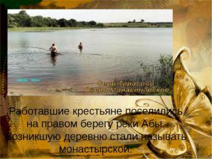 Работавшие крестьяне поселились на правом берегу реки Абы. Возникшую деревню