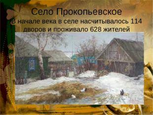Село Прокопьевское В начале века в селе насчитывалось 114 дворов и проживало