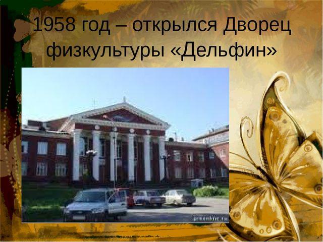 1958 год – открылся Дворец физкультуры «Дельфин»