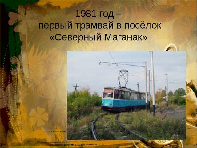 1981 год –  первый трамвай в посёлок «Северный Маганак»