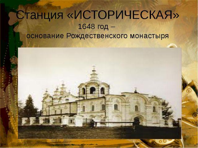Станция «ИСТОРИЧЕСКАЯ» 1648 год –  основание Рождественского монастыря