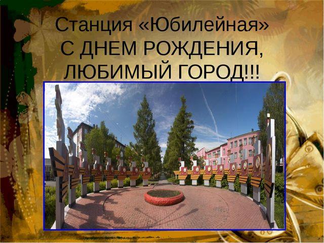 Станция «Юбилейная» С ДНЕМ РОЖДЕНИЯ, ЛЮБИМЫЙ ГОРОД!!!
