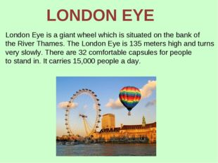 London Eye is a giant wheel which is situated on the bank of the River Thames