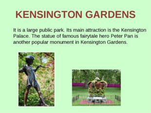 KENSINGTON GARDENS It is a large public park. Its main attraction is the Kens