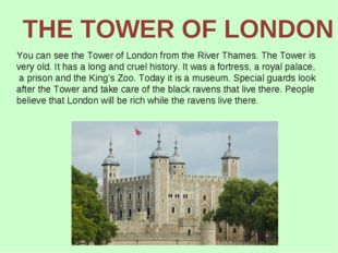 You can see the Tower of London from the River Thames. The Tower is very old.
