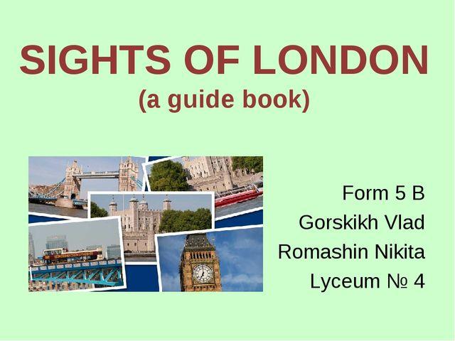 SIGHTS OF LONDON (a guide book) Form 5 B Gorskikh Vlad Romashin Nikita Lyceum...