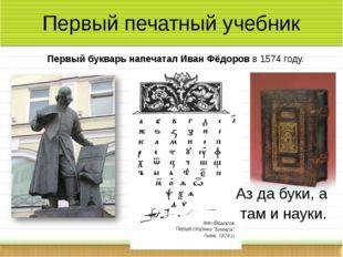 Первый печатный учебник Первый букварь напечатал Иван Фёдоров в 1574 году. А