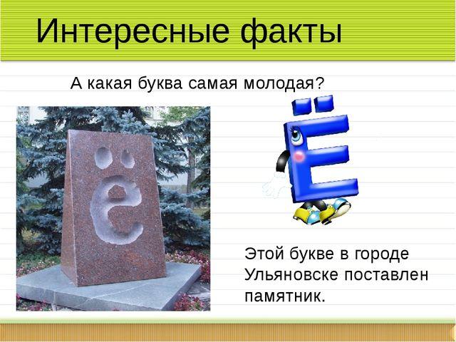 Интересные факты А какая буква самая молодая? Этой букве в городе Ульяновске...