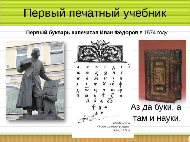 Первый печатный учебник Первый букварь напечатал Иван Фёдоров в 1574 году. А...