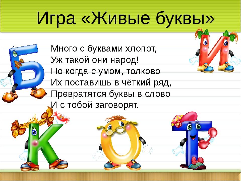 Игра «Живые буквы» Много с буквами хлопот, Уж такой они народ! Но когда с умо...