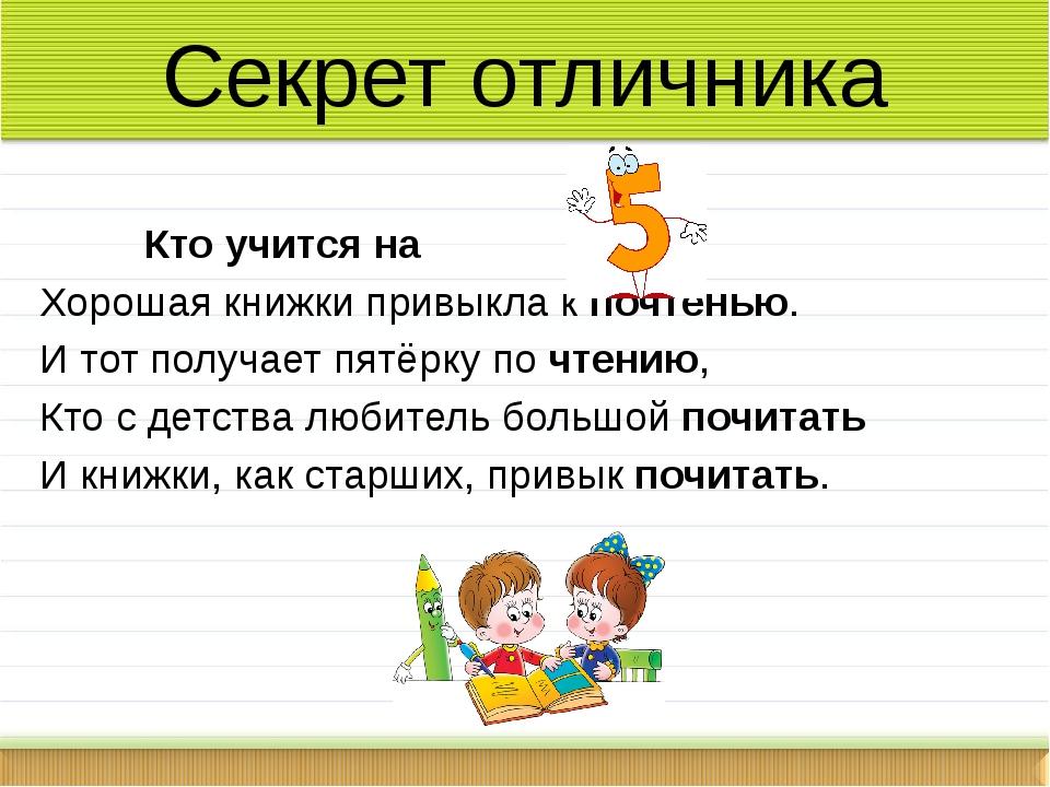 Кто учится на Хорошая книжки привыкла к почтенью. И тот получает пятёрку по...