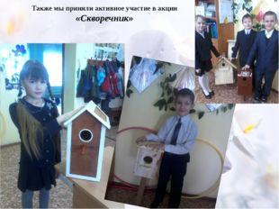 Также мы приняли активное участие в акции «Скворечник» Дети с интересом прин