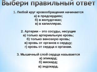 1. Любой круг кровообращения начинается а) в предсердиях; б) в желудочках; в)