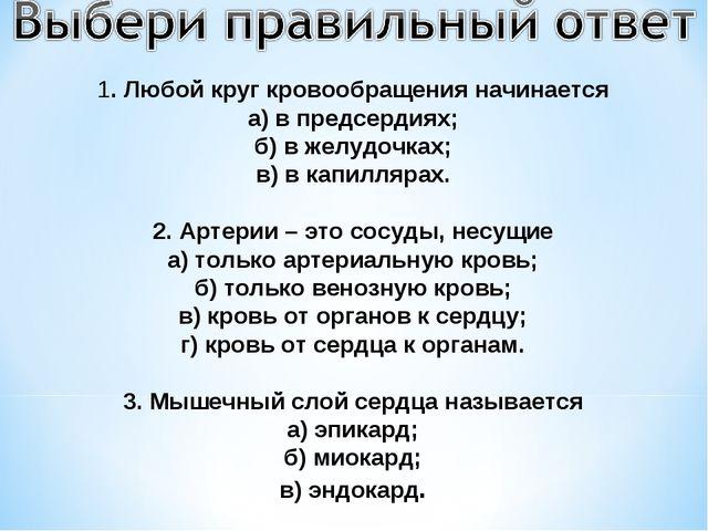 1. Любой круг кровообращения начинается а) в предсердиях; б) в желудочках; в)...
