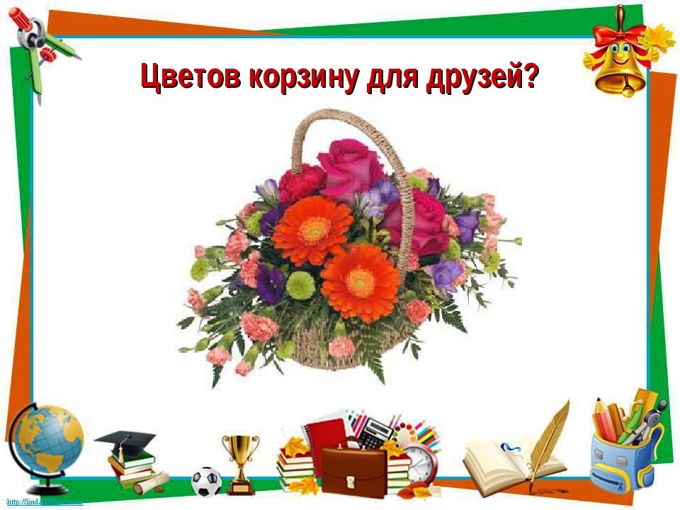 Цветов корзину для друзей?