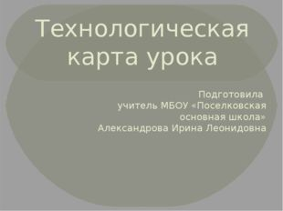 Технологическая карта урока Подготовила учитель МБОУ «Поселковская основная ш