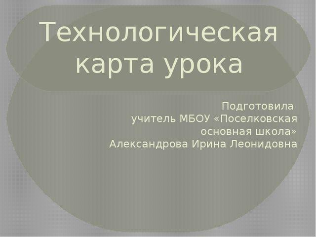 Технологическая карта урока Подготовила учитель МБОУ «Поселковская основная ш...