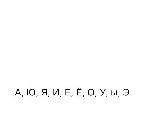 А, Ю, Я, И, Е, Ё, О, У, ы, Э.