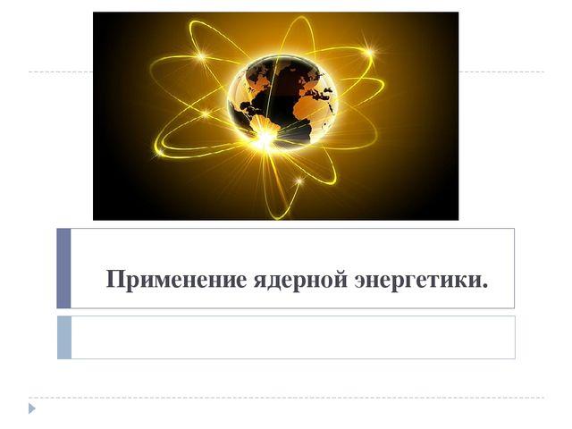Применение ядерной энергетики.