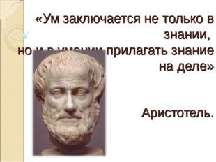 «Ум заключается не только в знании, но и в умении прилагать знание на деле» А