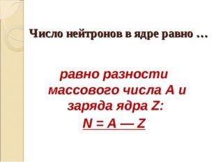 Число нейтронов в ядре равно … равно разности массового числа А и заряда ядра