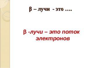 β – лучи - это …. β -лучи – это поток электронов