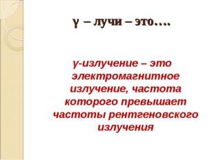 γ – лучи – это…. γ-излучение – это электромагнитное излучение, частота которо