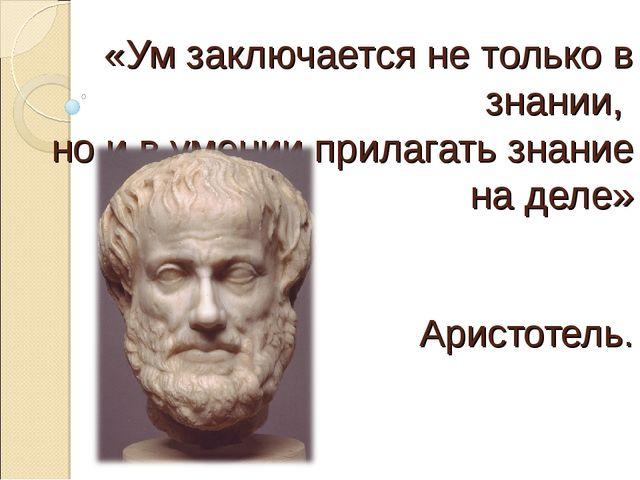 «Ум заключается не только в знании, но и в умении прилагать знание на деле» А...