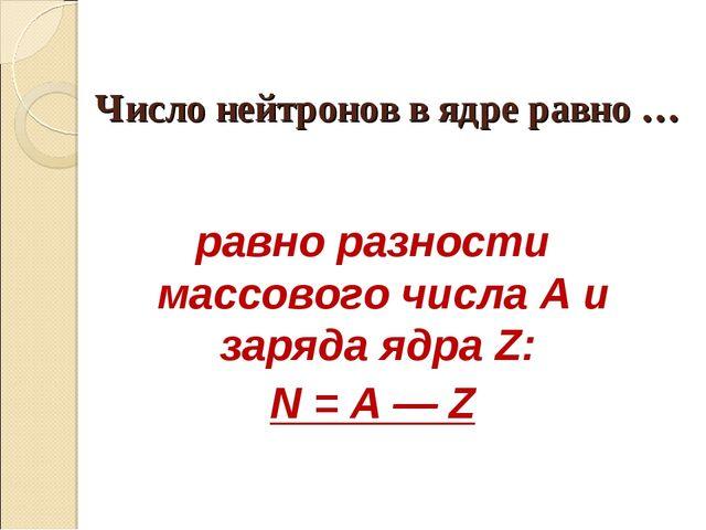 Число нейтронов в ядре равно … равно разности массового числа А и заряда ядра...